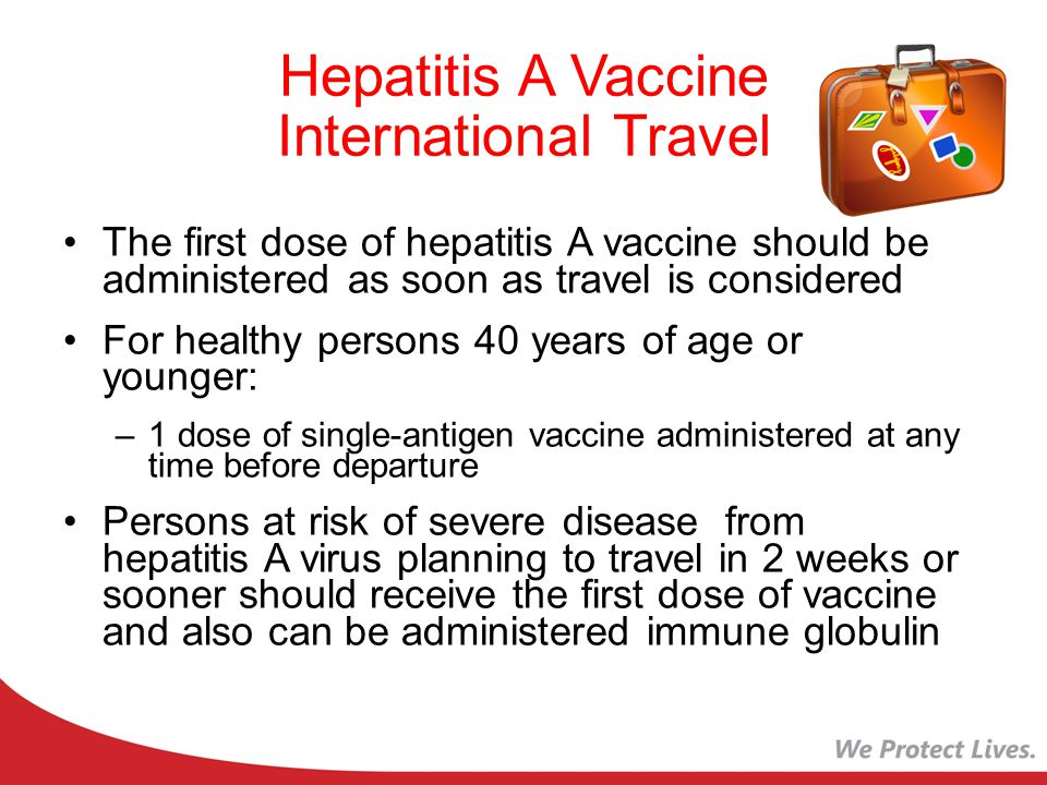 Hepatitis A Vaccine International Travel The first dose of hepatitis A vaccine should be administered as soon as travel is considered For healthy persons 40 years of age or younger: –1 dose of single-antigen vaccine administered at any time before departure Persons at risk of severe disease from hepatitis A virus planning to travel in 2 weeks or sooner should receive the first dose of vaccine and also can be administered immune globulin