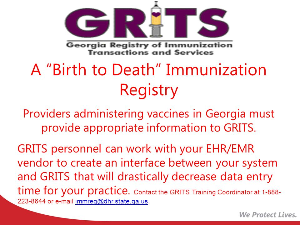 A Birth to Death Immunization Registry Providers administering vaccines in Georgia must provide appropriate information to GRITS.
