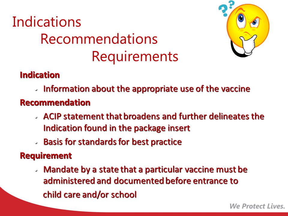 Indications Recommendations Requirements Indication Information about the appropriate use of the vaccine Information about the appropriate use of the vaccineRecommendation ACIP statement that broadens and further delineates the Indication found in the package insert ACIP statement that broadens and further delineates the Indication found in the package insert Basis for standards for best practice Basis for standards for best practiceRequirement Mandate by a state that a particular vaccine must be administered and documented before entrance to Mandate by a state that a particular vaccine must be administered and documented before entrance to child care and/or school child care and/or school