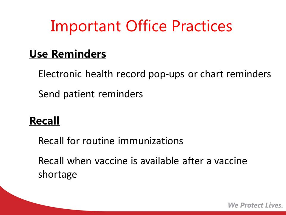 Use Reminders Electronic health record pop-ups or chart reminders Send patient reminders Recall Recall for routine immunizations Recall when vaccine is available after a vaccine shortage Important Office Practices