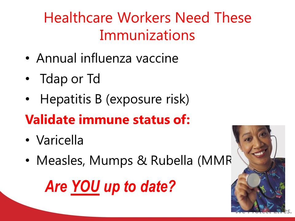 Healthcare Workers Need These Immunizations Annual influenza vaccine Tdap or Td Hepatitis B (exposure risk) Validate immune status of: Varicella Measles, Mumps & Rubella (MMR) Are YOU up to date?