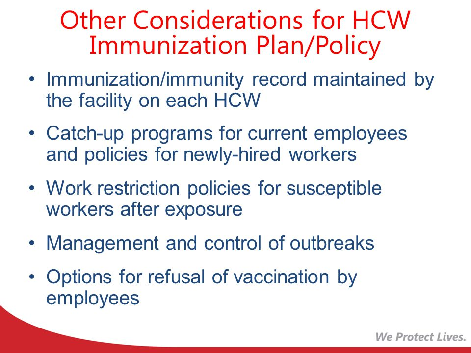 Other Considerations for HCW Immunization Plan/Policy Immunization/immunity record maintained by the facility on each HCW Catch-up programs for current employees and policies for newly-hired workers Work restriction policies for susceptible workers after exposure Management and control of outbreaks Options for refusal of vaccination by employees
