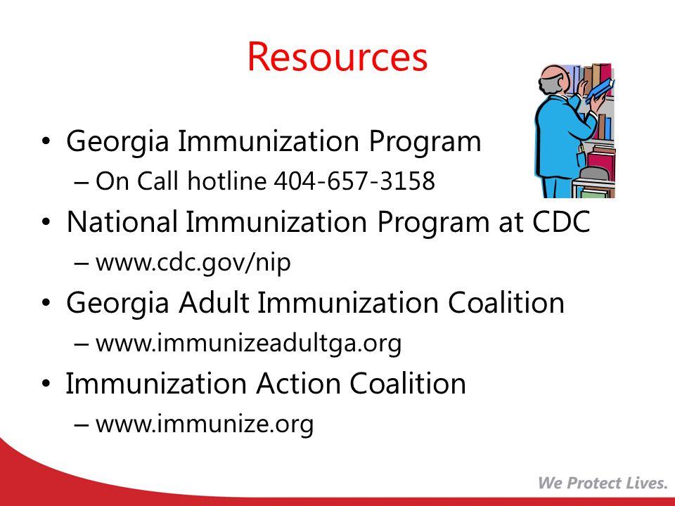 Resources Georgia Immunization Program – On Call hotline 404-657-3158 National Immunization Program at CDC – www.cdc.gov/nip Georgia Adult Immunization Coalition – www.immunizeadultga.org Immunization Action Coalition – www.immunize.org