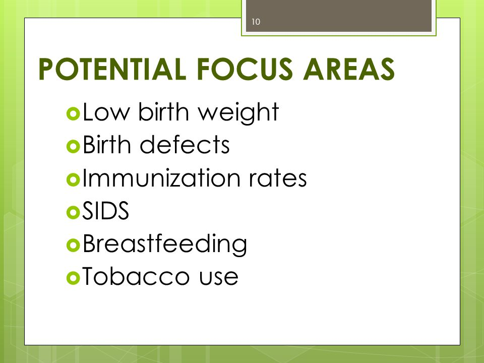 POTENTIAL FOCUS AREAS  Low birth weight  Birth defects  Immunization rates  SIDS  Breastfeeding  Tobacco use 10