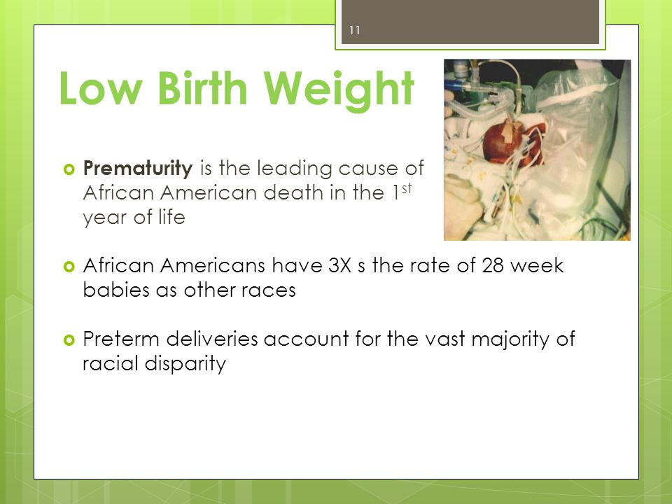 Low Birth Weight  Prematurity is the leading cause of African American death in the 1 st year of life  African Americans have 3X s the rate of 28 week babies as other races  Preterm deliveries account for the vast majority of racial disparity 11