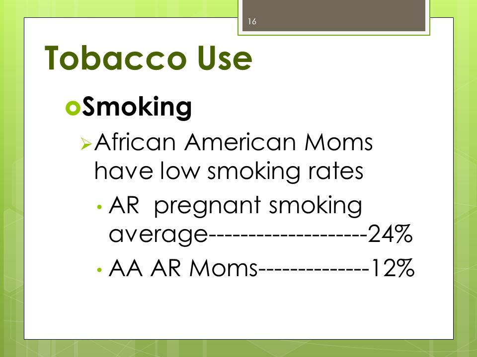 Tobacco Use  Smoking  African American Moms have low smoking rates AR pregnant smoking average--------------------24% AA AR Moms--------------12% 16