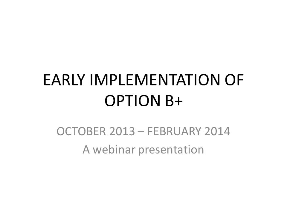 EARLY IMPLEMENTATION OF OPTION B+ OCTOBER 2013 – FEBRUARY 2014 A webinar presentation