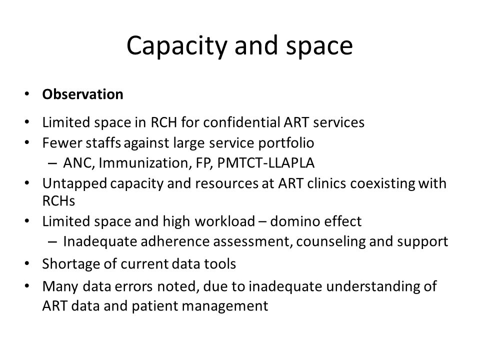 Capacity and space Observation Limited space in RCH for confidential ART services Fewer staffs against large service portfolio – ANC, Immunization, FP