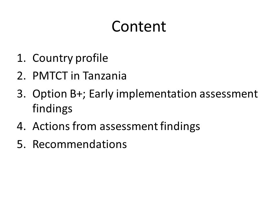 Content 1.Country profile 2.PMTCT in Tanzania 3.Option B+; Early implementation assessment findings 4.Actions from assessment findings 5.Recommendatio