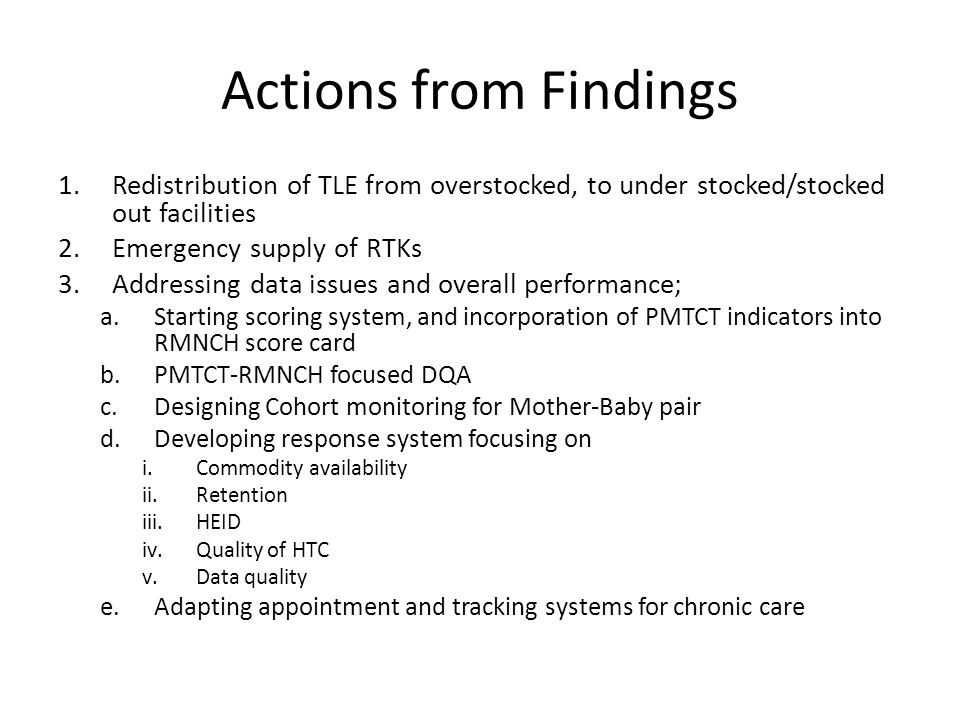Actions from Findings 1.Redistribution of TLE from overstocked, to under stocked/stocked out facilities 2.Emergency supply of RTKs 3.Addressing data i