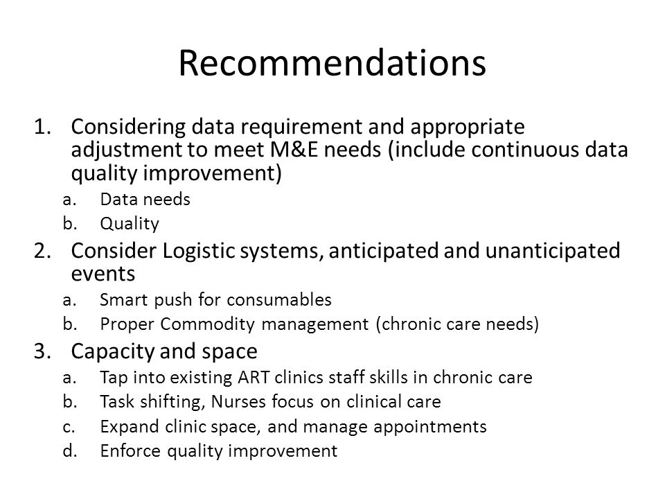 Recommendations 1.Considering data requirement and appropriate adjustment to meet M&E needs (include continuous data quality improvement) a.Data needs