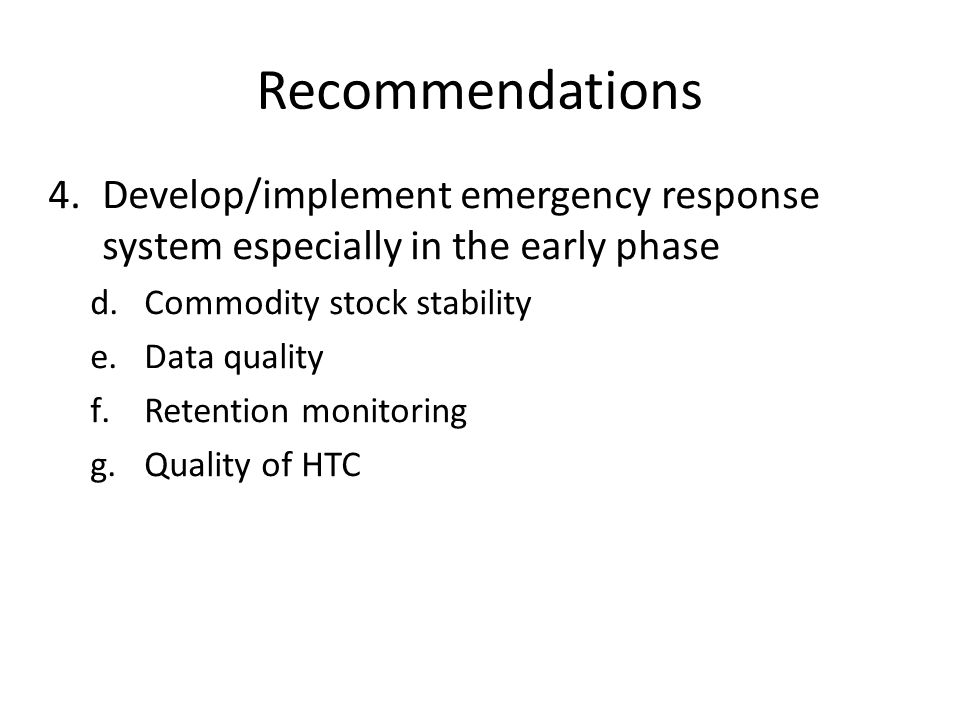 Recommendations 4.Develop/implement emergency response system especially in the early phase d.Commodity stock stability e.Data quality f.Retention mon