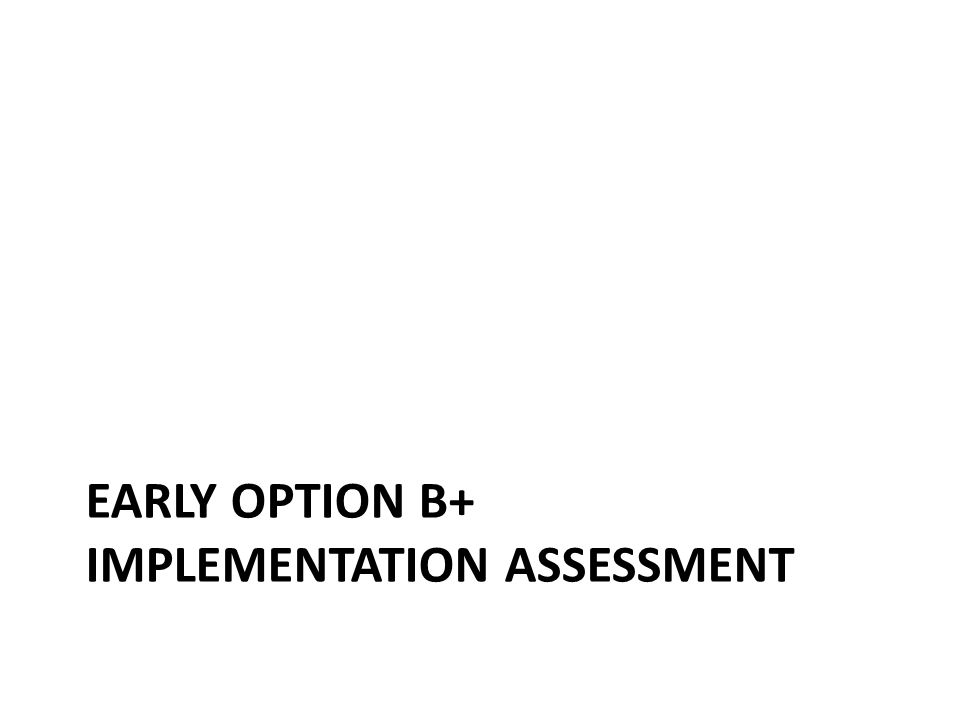 EARLY OPTION B+ IMPLEMENTATION ASSESSMENT