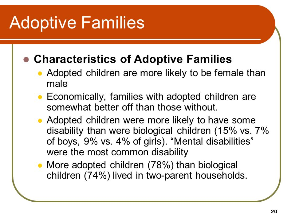 Adoptive Families Characteristics of Adoptive Families Adopted children are more likely to be female than male Economically, families with adopted chi