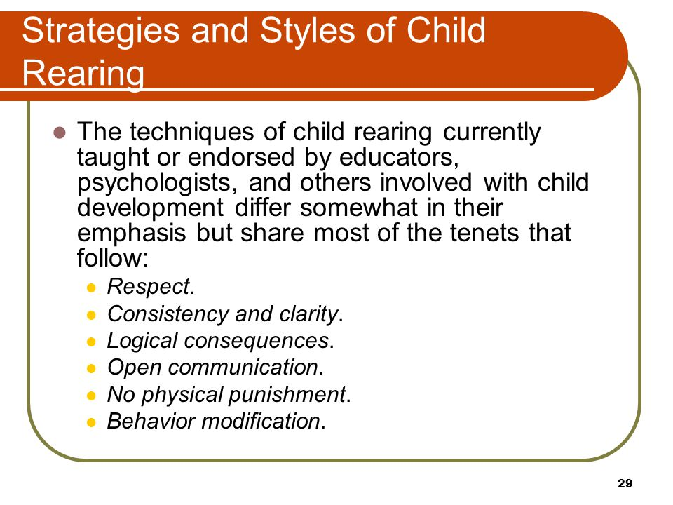 Strategies and Styles of Child Rearing The techniques of child rearing currently taught or endorsed by educators, psychologists, and others involved w