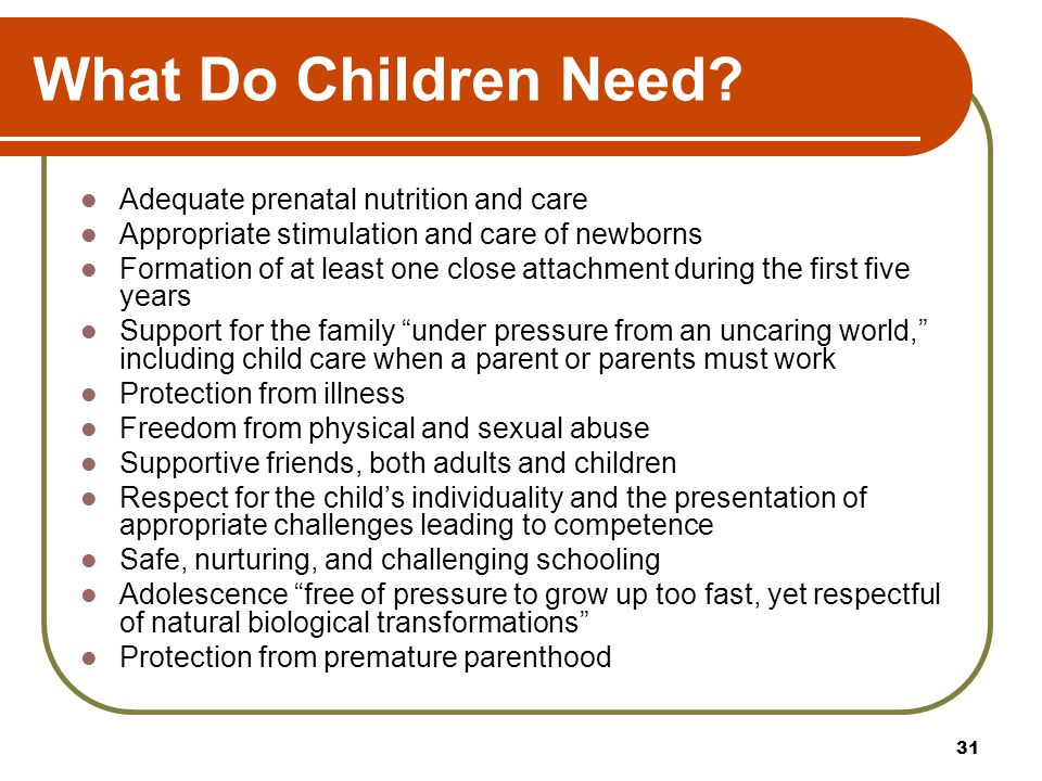 What Do Children Need? Adequate prenatal nutrition and care Appropriate stimulation and care of newborns Formation of at least one close attachment du