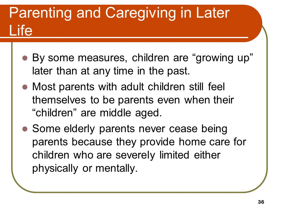 "Parenting and Caregiving in Later Life By some measures, children are ""growing up"" later than at any time in the past. Most parents with adult childre"