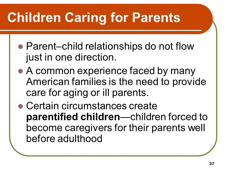 Children Caring for Parents Parent–child relationships do not flow just in one direction. A common experience faced by many American families is the n