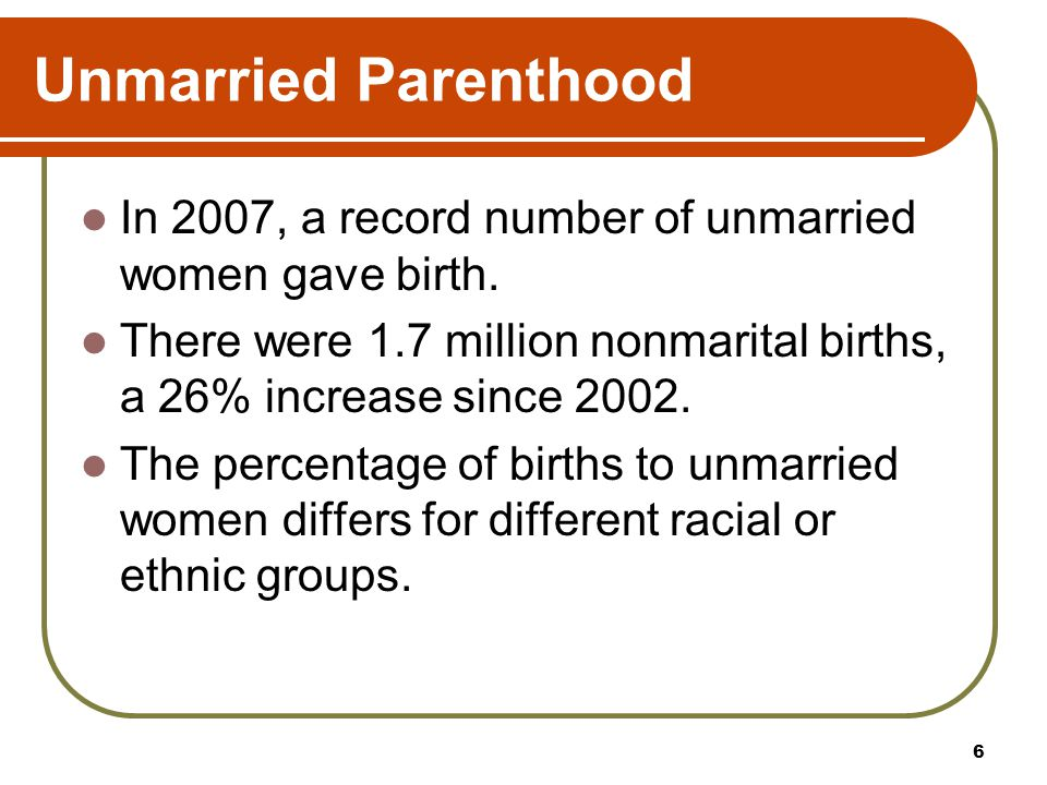 Unmarried Parenthood In 2007, a record number of unmarried women gave birth. There were 1.7 million nonmarital births, a 26% increase since 2002. The