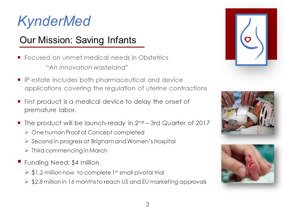 KynderMed Immediate Next Steps - 18 Months  Secure funding of $1.2 million  Complete 3rd Proof of Concept human trial  Enhance and expand IP estate  Refine product design and prototyping  Expand collaborations including:  Brigham and Women's Hospital  Toronto Centre for Advanced Reproductive Technology  Rensselaer Polytechnic Institute  Test and build prototypes for clinical studies  Conduct 1 st small pivotal clinical study 24