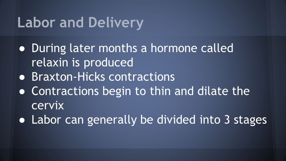 Labor and Delivery ● During later months a hormone called relaxin is produced ● Braxton-Hicks contractions ● Contractions begin to thin and dilate the cervix ● Labor can generally be divided into 3 stages