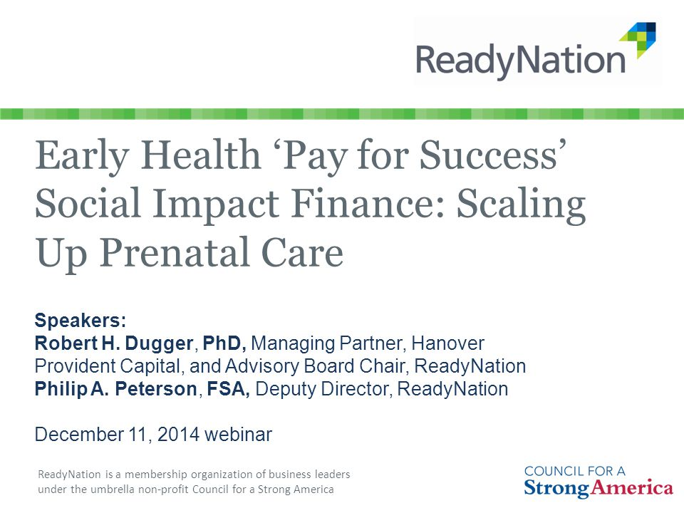 ReadyNation is a membership organization of business leaders under the umbrella non-profit Council for a Strong America Early Health 'Pay for Success' Social Impact Finance: Scaling Up Prenatal Care Speakers: Robert H.