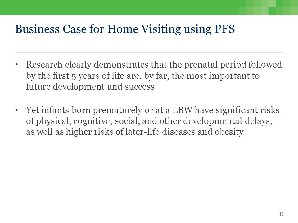 Business Case for Home Visiting using PFS Research clearly demonstrates that the prenatal period followed by the first 5 years of life are, by far, the most important to future development and success Yet infants born prematurely or at a LBW have significant risks of physical, cognitive, social, and other developmental delays, as well as higher risks of later-life diseases and obesity 13