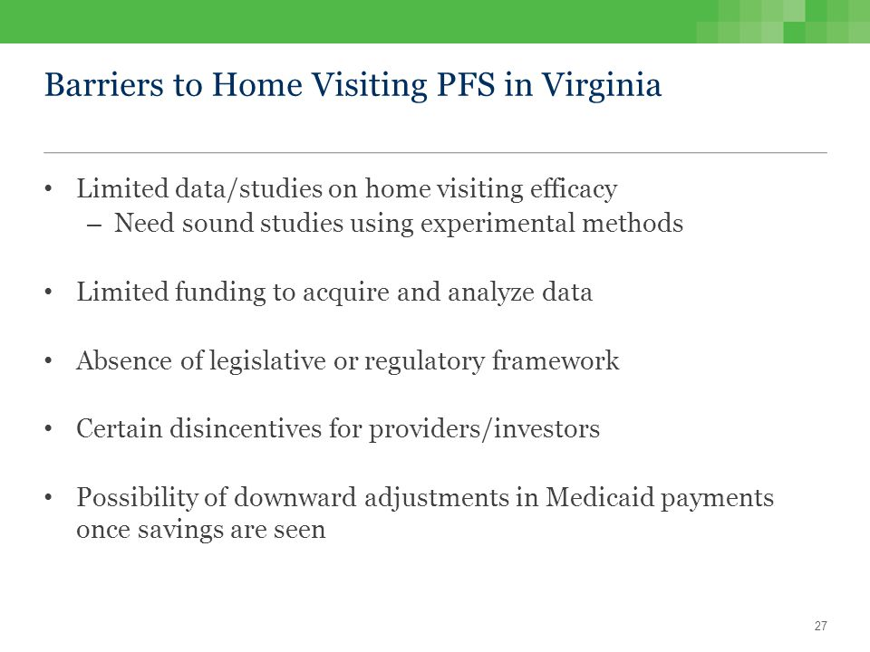 Barriers to Home Visiting PFS in Virginia Limited data/studies on home visiting efficacy – Need sound studies using experimental methods Limited funding to acquire and analyze data Absence of legislative or regulatory framework Certain disincentives for providers/investors Possibility of downward adjustments in Medicaid payments once savings are seen 27