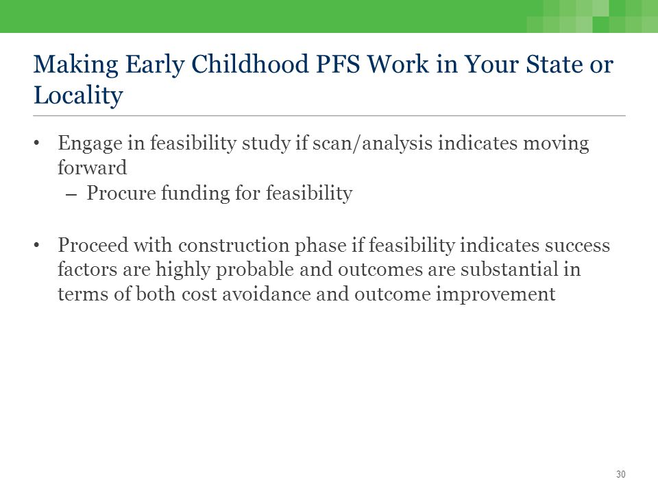 Making Early Childhood PFS Work in Your State or Locality Engage in feasibility study if scan/analysis indicates moving forward – Procure funding for feasibility Proceed with construction phase if feasibility indicates success factors are highly probable and outcomes are substantial in terms of both cost avoidance and outcome improvement 30