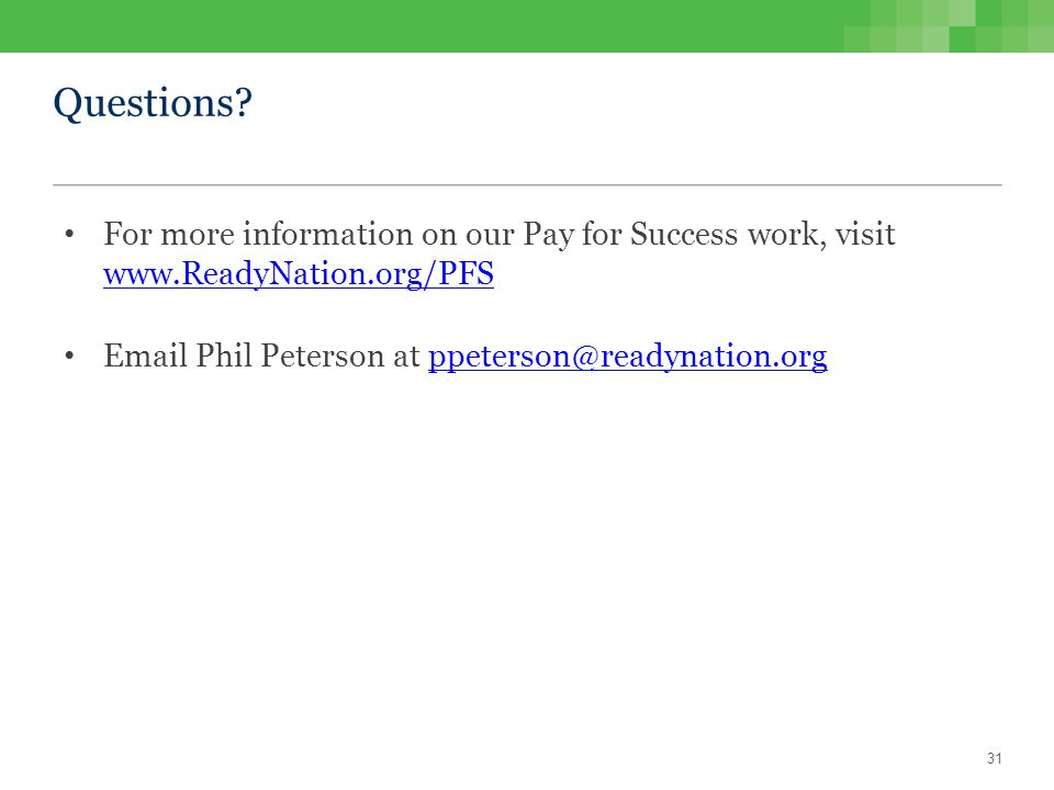 Questions? For more information on our Pay for Success work, visit www.ReadyNation.org/PFS www.ReadyNation.org/PFS Email Phil Peterson at ppeterson@re