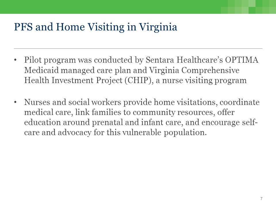 PFS and Home Visiting in Virginia Pilot program was conducted by Sentara Healthcare's OPTIMA Medicaid managed care plan and Virginia Comprehensive Health Investment Project (CHIP), a nurse visiting program Nurses and social workers provide home visitations, coordinate medical care, link families to community resources, offer education around prenatal and infant care, and encourage self- care and advocacy for this vulnerable population.