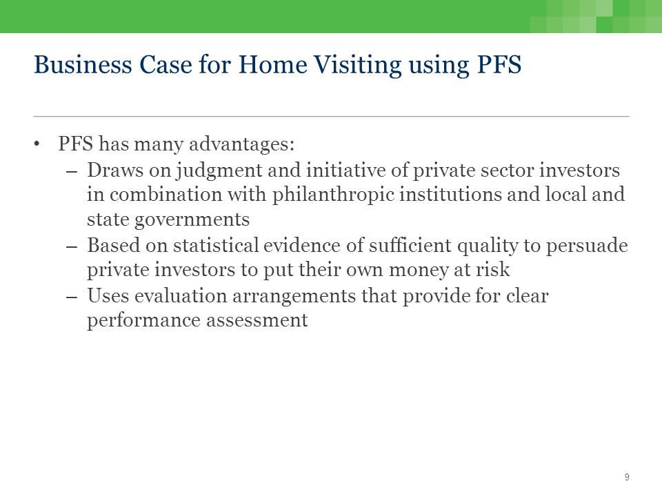 Business Case for Home Visiting using PFS PFS has many advantages: – Draws on judgment and initiative of private sector investors in combination with philanthropic institutions and local and state governments – Based on statistical evidence of sufficient quality to persuade private investors to put their own money at risk – Uses evaluation arrangements that provide for clear performance assessment 9
