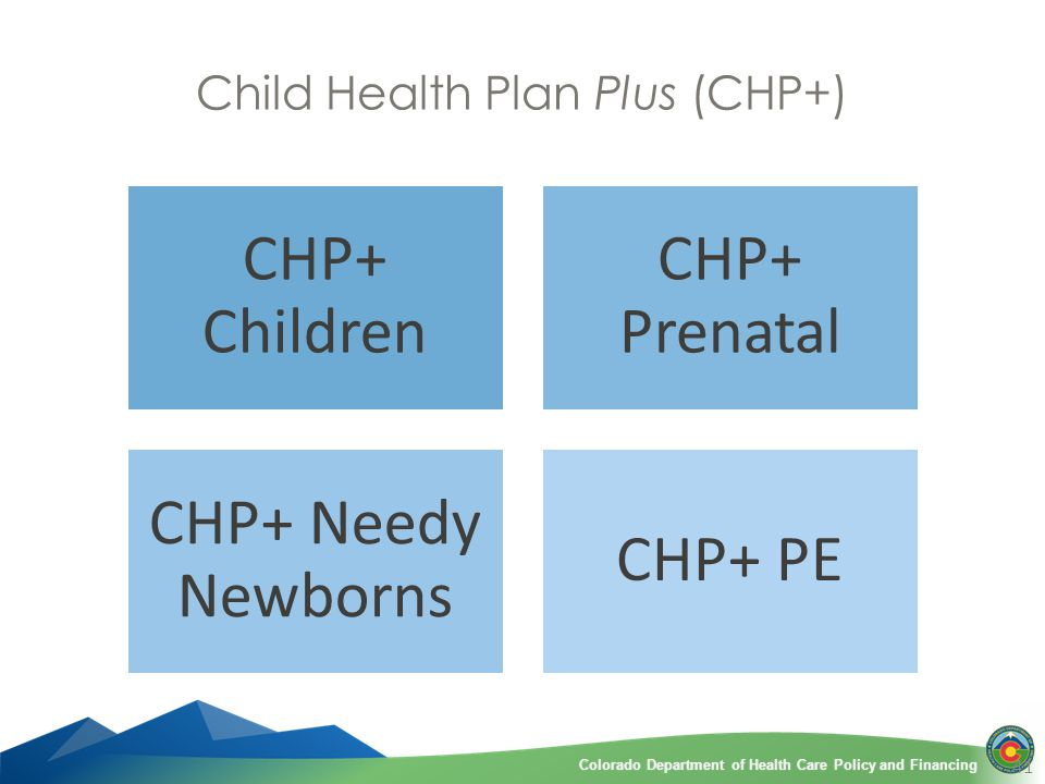 Colorado Department of Health Care Policy and FinancingColorado Department of Health Care Policy and Financing Child Health Plan Plus (CHP+) CHP+ Children CHP+ Prenatal CHP+ Needy Newborns CHP+ PE 41