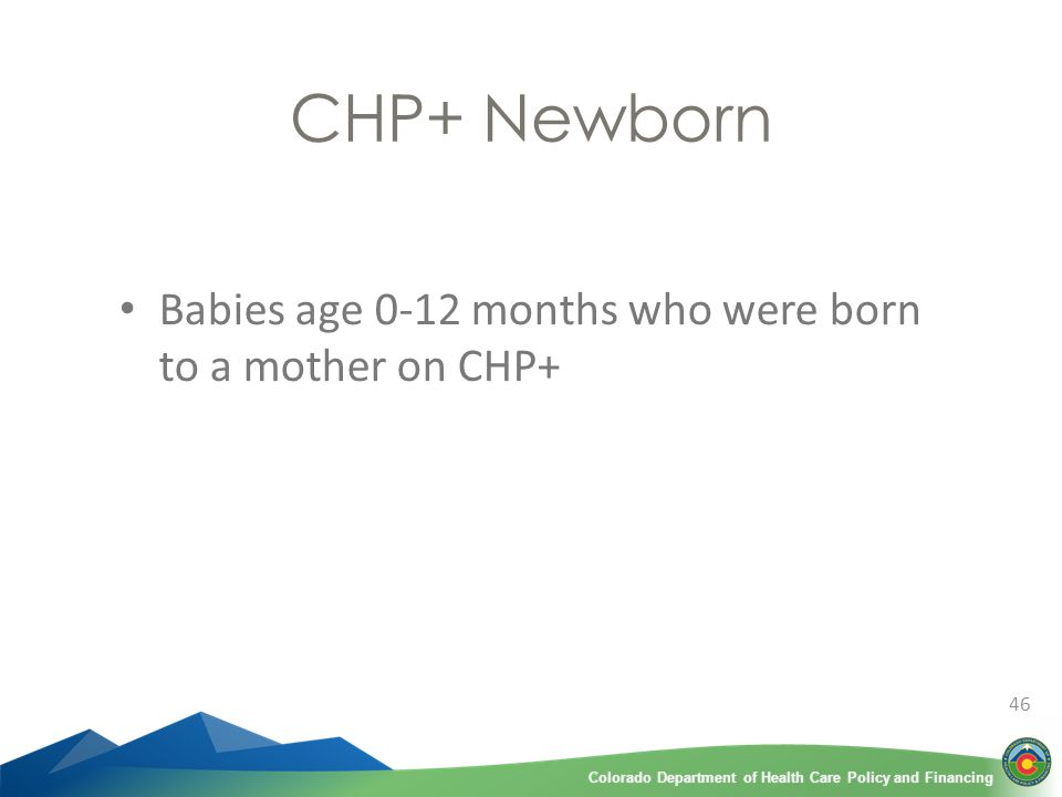 Colorado Department of Health Care Policy and FinancingColorado Department of Health Care Policy and Financing CHP+ Newborn Babies age 0-12 months who were born to a mother on CHP+ 46
