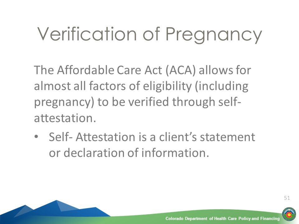 51 Verification of Pregnancy The Affordable Care Act (ACA) allows for almost all factors of eligibility (including pregnancy) to be verified through self- attestation.