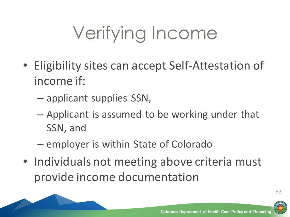 Colorado Department of Health Care Policy and FinancingColorado Department of Health Care Policy and Financing 52 Verifying Income Eligibility sites can accept Self-Attestation of income if: – applicant supplies SSN, – Applicant is assumed to be working under that SSN, and – employer is within State of Colorado Individuals not meeting above criteria must provide income documentation