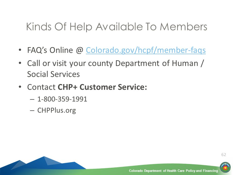 Colorado Department of Health Care Policy and FinancingColorado Department of Health Care Policy and Financing 62 Kinds Of Help Available To Members FAQ's Online @ Colorado.gov/hcpf/member-faqsColorado.gov/hcpf/member-faqs Call or visit your county Department of Human / Social Services Contact CHP+ Customer Service: – 1-800-359-1991 – CHPPlus.org