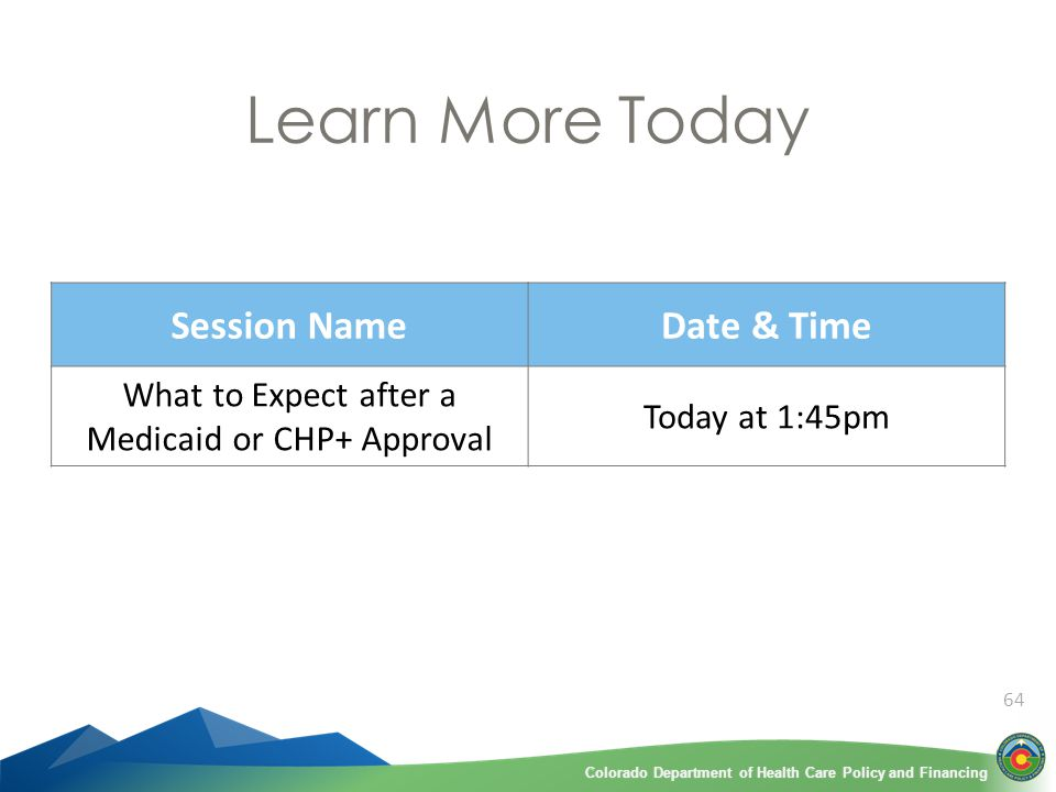 Colorado Department of Health Care Policy and FinancingColorado Department of Health Care Policy and Financing 64 Learn More Today Session NameDate & Time What to Expect after a Medicaid or CHP+ Approval Today at 1:45pm