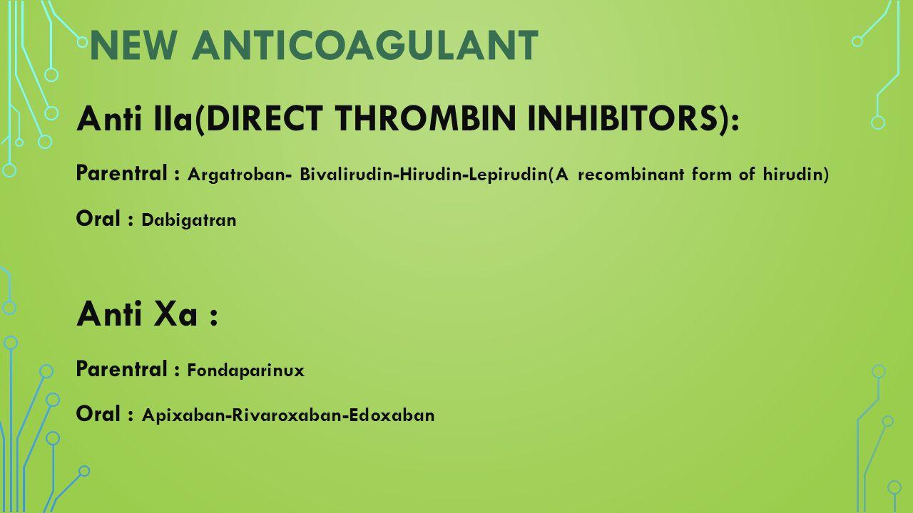 NEW ANTICOAGULANT Anti IIa(DIRECT THROMBIN INHIBITORS): Parentral : Argatroban- Bivalirudin-Hirudin-Lepirudin(A recombinant form of hirudin) Oral : Da