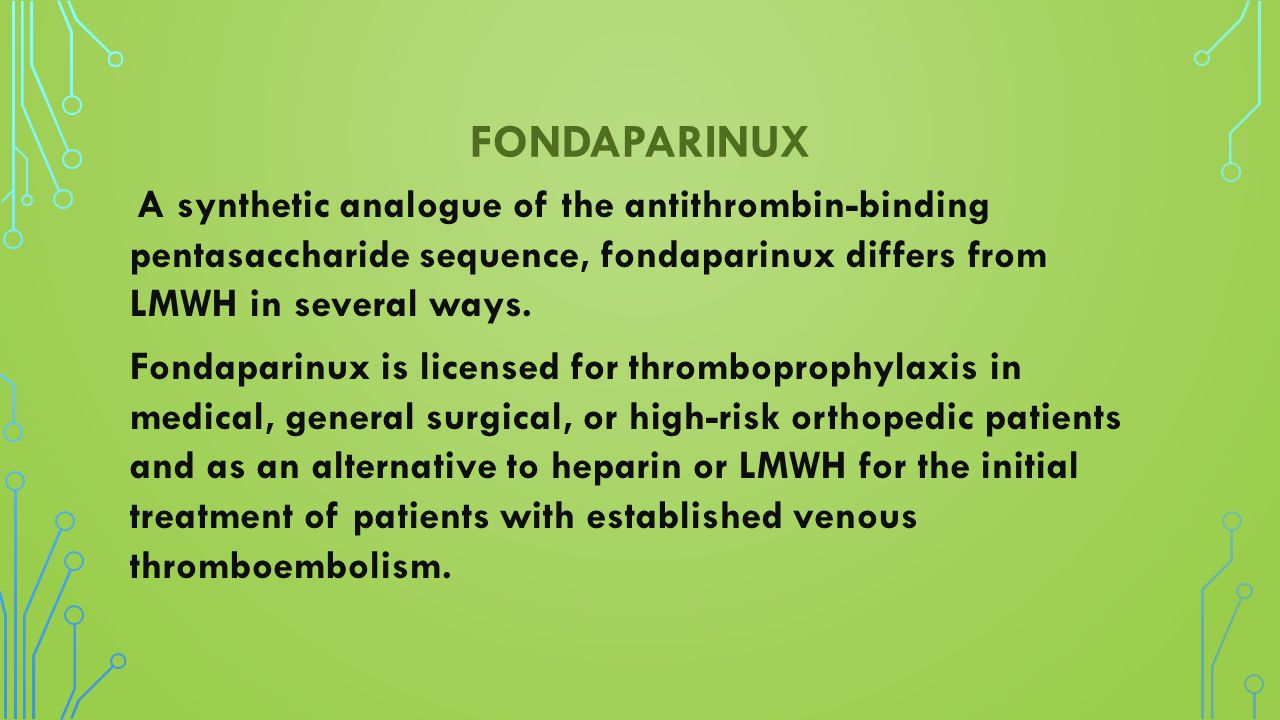 FONDAPARINUX A synthetic analogue of the antithrombin-binding pentasaccharide sequence, fondaparinux differs from LMWH in several ways. Fondaparinux i