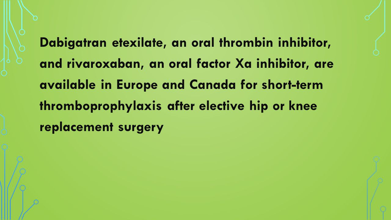 Dabigatran etexilate, an oral thrombin inhibitor, and rivaroxaban, an oral factor Xa inhibitor, are available in Europe and Canada for short-term thro