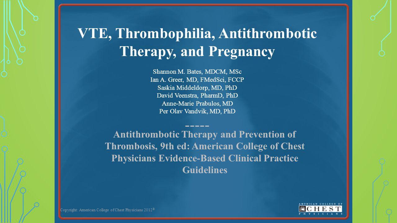 VTE, Thrombophilia, Antithrombotic Therapy, and Pregnancy Shannon M. Bates, MDCM, MSc Ian A. Greer, MD, FMedSci, FCCP Saskia Middeldorp, MD, PhD David
