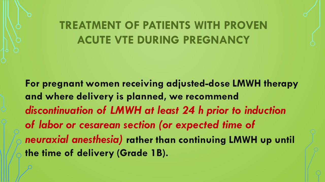 TREATMENT OF PATIENTS WITH PROVEN ACUTE VTE DURING PREGNANCY For pregnant women receiving adjusted-dose LMWH therapy and where delivery is planned, we