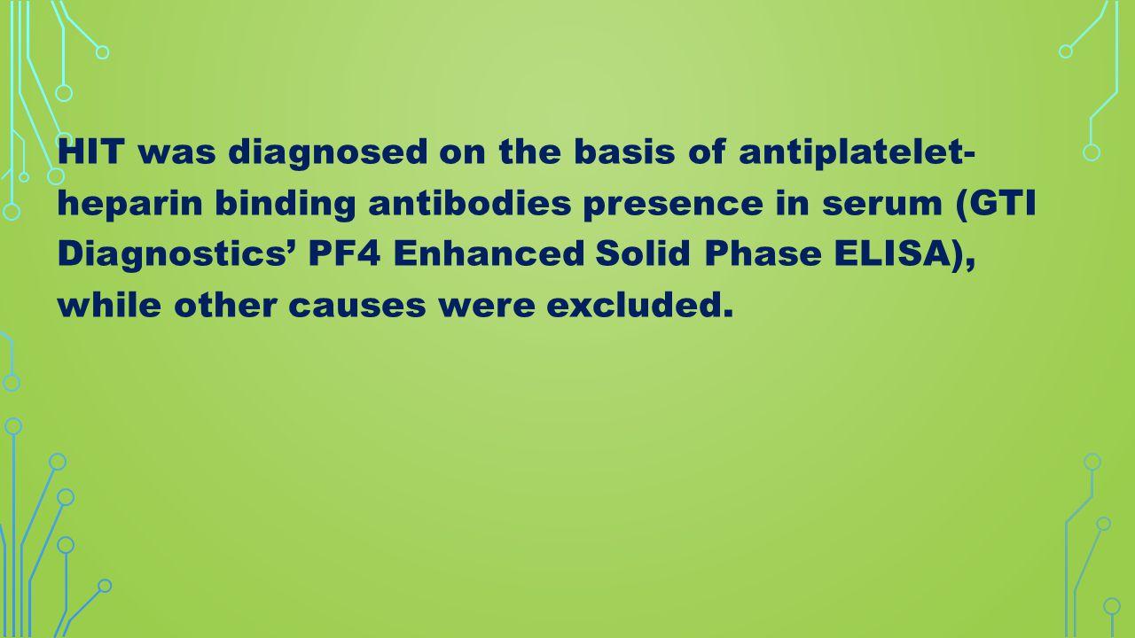 HIT was diagnosed on the basis of antiplatelet- heparin binding antibodies presence in serum (GTI Diagnostics' PF4 Enhanced Solid Phase ELISA), while