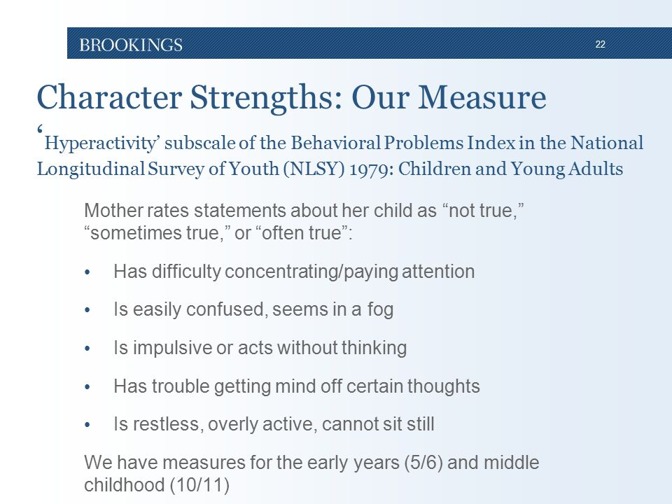 22 Character Strengths: Our Measure ' Hyperactivity' subscale of the Behavioral Problems Index in the National Longitudinal Survey of Youth (NLSY) 1979: Children and Young Adults Mother rates statements about her child as not true, sometimes true, or often true : Has difficulty concentrating/paying attention Is easily confused, seems in a fog Is impulsive or acts without thinking Has trouble getting mind off certain thoughts Is restless, overly active, cannot sit still We have measures for the early years (5/6) and middle childhood (10/11)