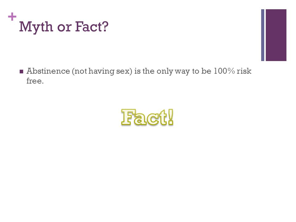 + Myth or Fact? Abstinence (not having sex) is the only way to be 100% risk free.
