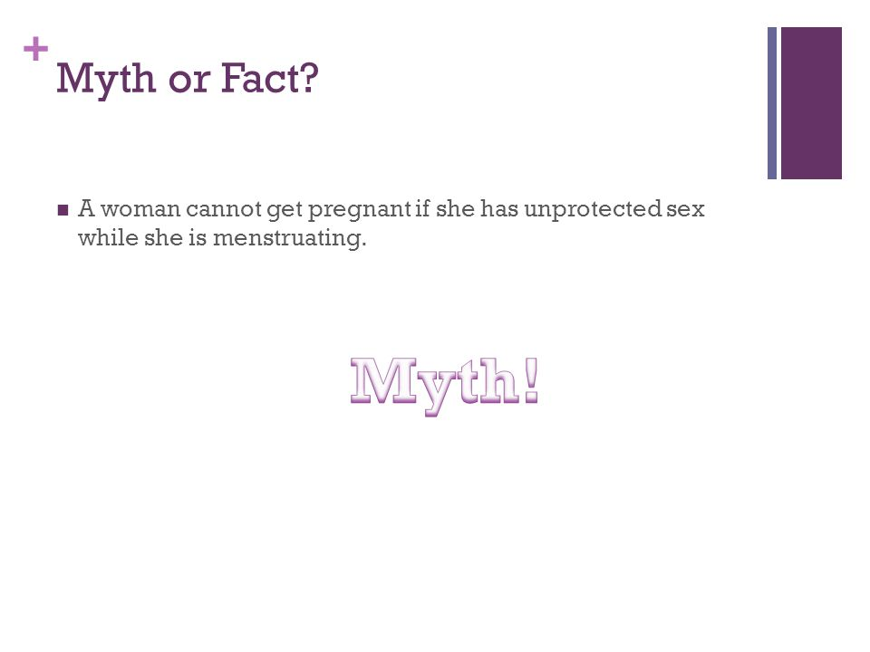 + Myth or Fact? A woman cannot get pregnant if she has unprotected sex while she is menstruating.