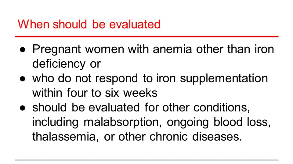 When should be evaluated ●Pregnant women with anemia other than iron deficiency or ●who do not respond to iron supplementation within four to six week