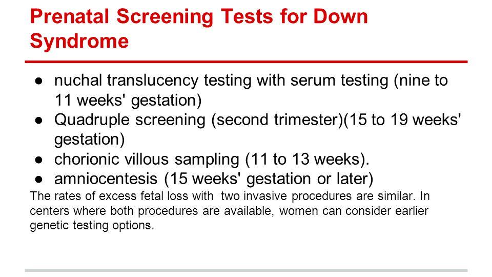 Prenatal Screening Tests for Down Syndrome ●nuchal translucency testing with serum testing (nine to 11 weeks' gestation) ●Quadruple screening (second