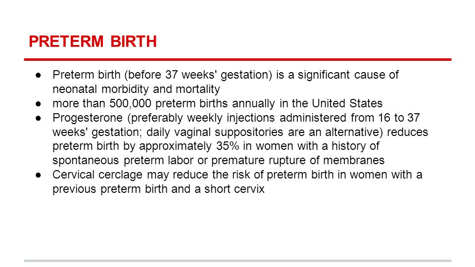 PRETERM BIRTH ●Preterm birth (before 37 weeks gestation) is a significant cause of neonatal morbidity and mortality ●more than 500,000 preterm births annually in the United States ●Progesterone (preferably weekly injections administered from 16 to 37 weeks gestation; daily vaginal suppositories are an alternative) reduces preterm birth by approximately 35% in women with a history of spontaneous preterm labor or premature rupture of membranes ●Cervical cerclage may reduce the risk of preterm birth in women with a previous preterm birth and a short cervix